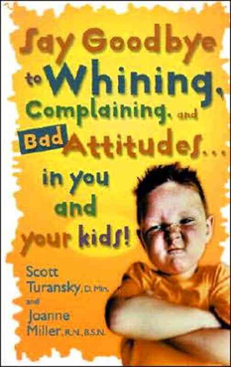 Say Goodbye to Whining, Complaining, and Bad Attitudes in You and Your Kids By Turansky, Scott/ Miller, Joanne